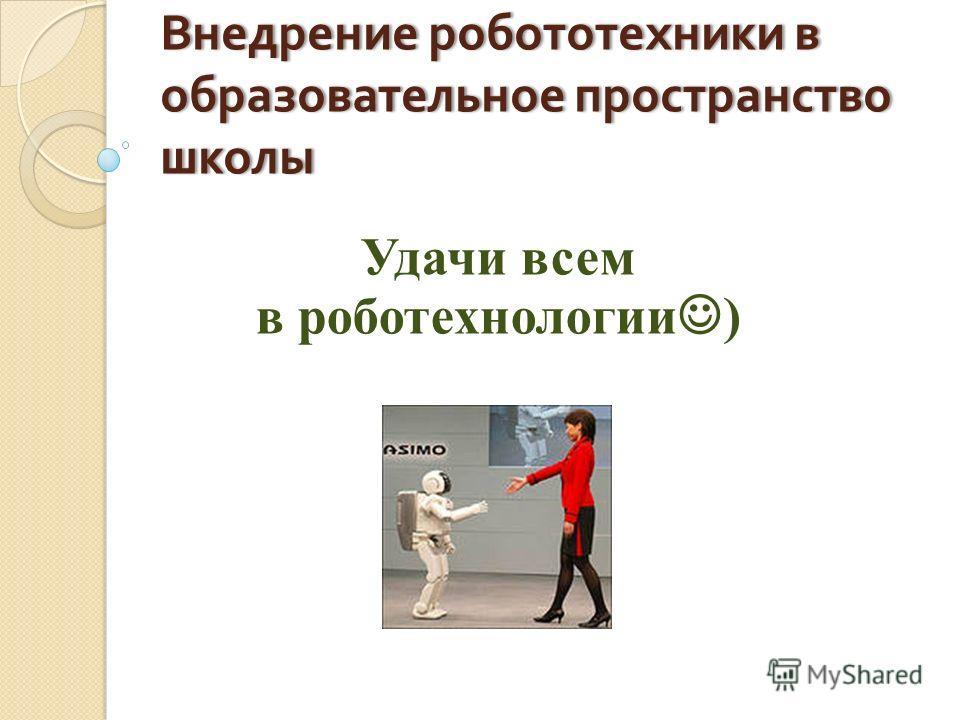 Внедрение робототехники в образовательное пространство школы Удачи всем в роботехнологии )