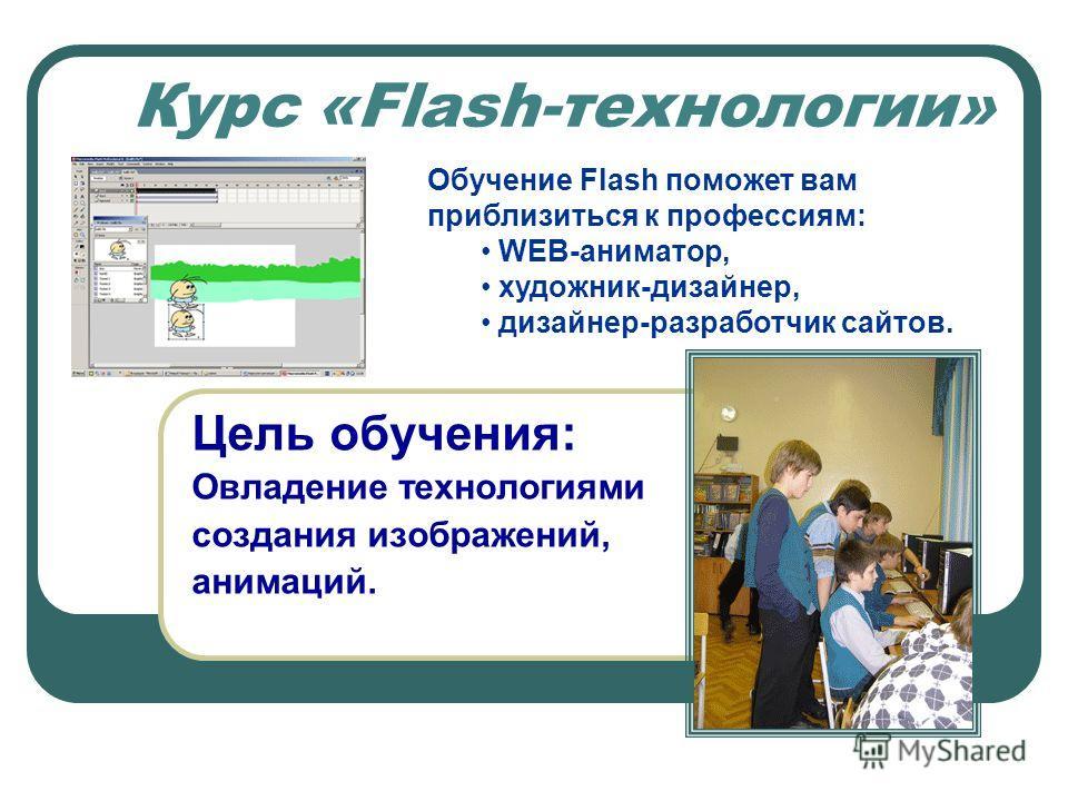 Цель обучения: Овладение технологиями создания изображений, анимаций. Обучение Flash поможет вам приблизиться к профессиям: WEB-аниматор, художник-дизайнер, дизайнер-разработчик сайтов. Курс «Flash-технологии»