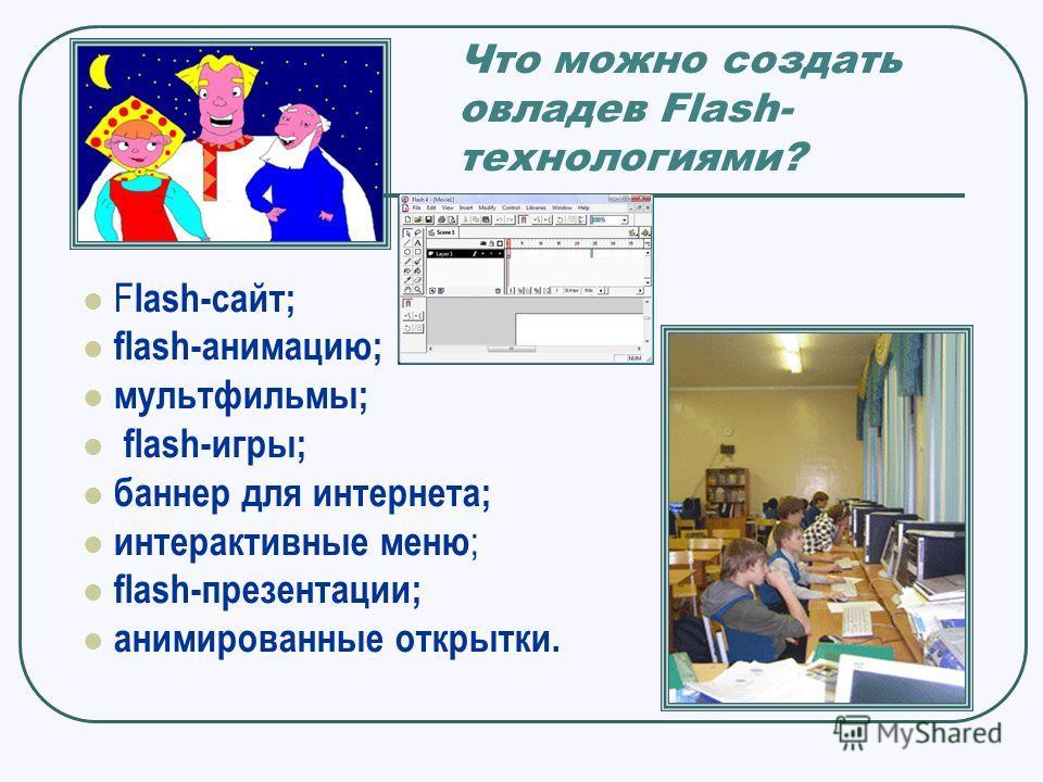 Что можно создать овладев Flash- технологиями? F lash-сайт; flash-анимацию; мультфильмы; flash-игры; баннер для интернета; интерактивные меню ; flash-презентации; анимированные открытки.
