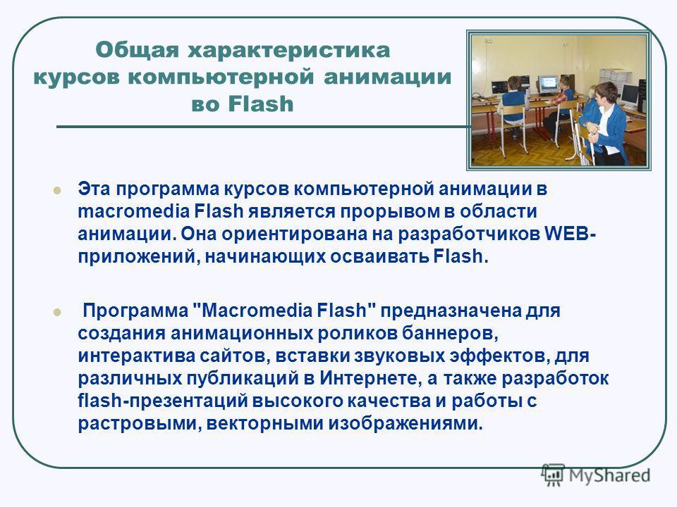 Общая характеристика курсов компьютерной анимации во Flash Эта программа курсов компьютерной анимации в macromedia Flash является прорывом в области анимации. Она ориентирована на разработчиков WEB- приложений, начинающих осваивать Flash. Программа