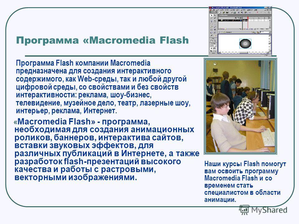 Программа «Масromedia Flash « Macromedia Flash» - программа, необходимая для создания анимационных роликов, баннеров, интерактива сайтов, вставки звуковых эффектов, для различных публикаций в Интернете, а также разработок flash-презентаций высокого к