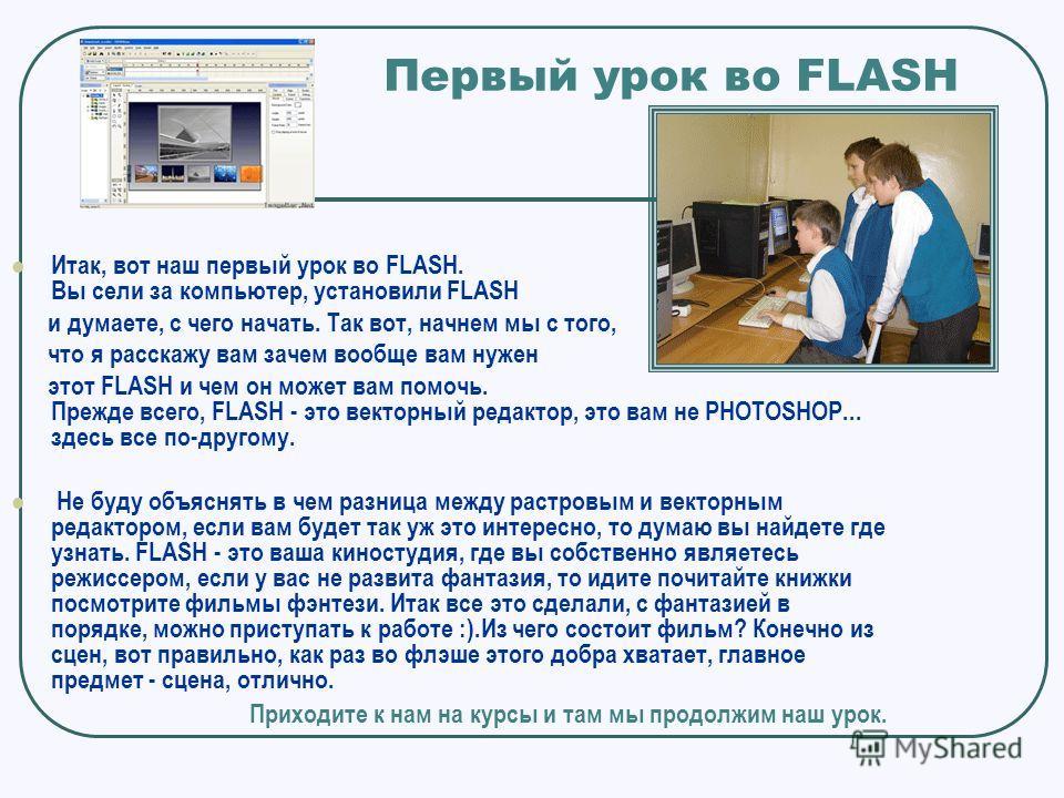 Первый урок во FLASH Итак, вот наш первый урок во FLASH. Вы сели за компьютер, установили FLASH и думаете, с чего начать. Так вот, начнем мы с того, что я расскажу вам зачем вообще вам нужен этот FLASH и чем он может вам помочь. Прежде всего, FLASH -