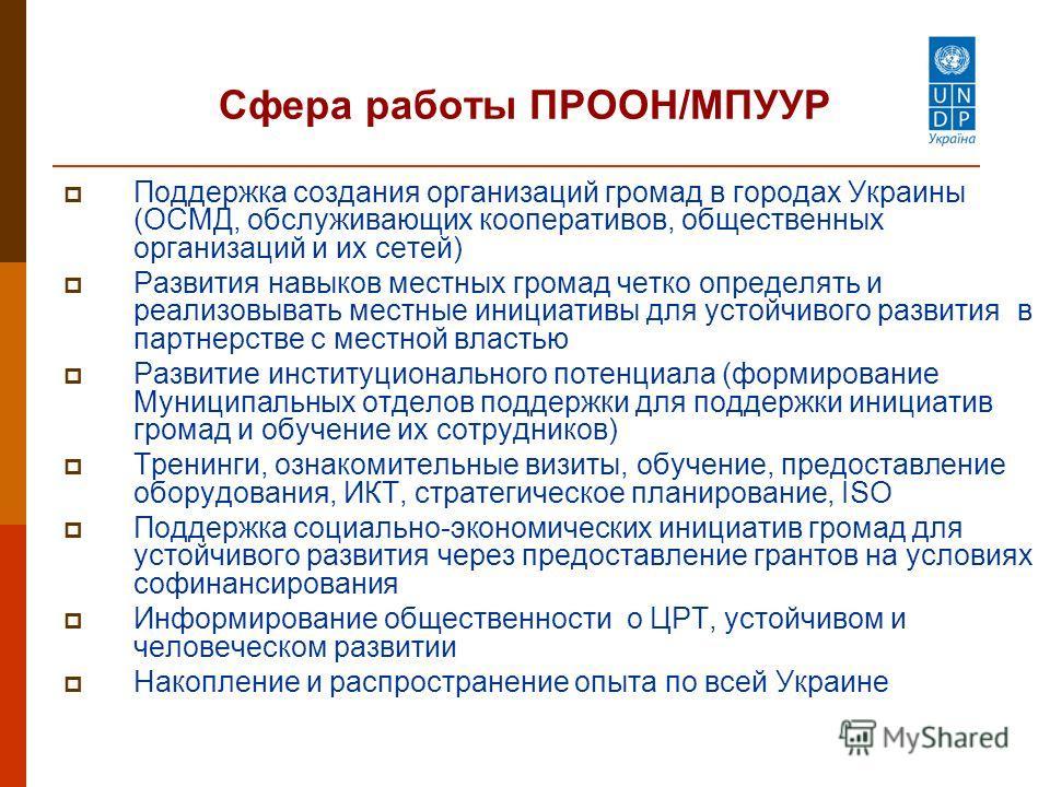Сфера работы ПРООН/МПУУР Поддержка создания организаций громад в городах Украины (ОСМД, обслуживающих кооперативов, общественных организаций и их сетей) Развития навыков местных громад четко определять и реализовывать местные инициативы для устойчиво