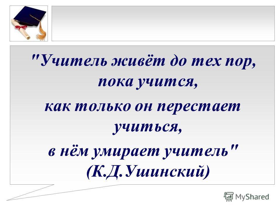 Учитель живёт до тех пор, пока учится, как только он перестает учиться, в нём умирает учитель (К.Д.Ушинский)