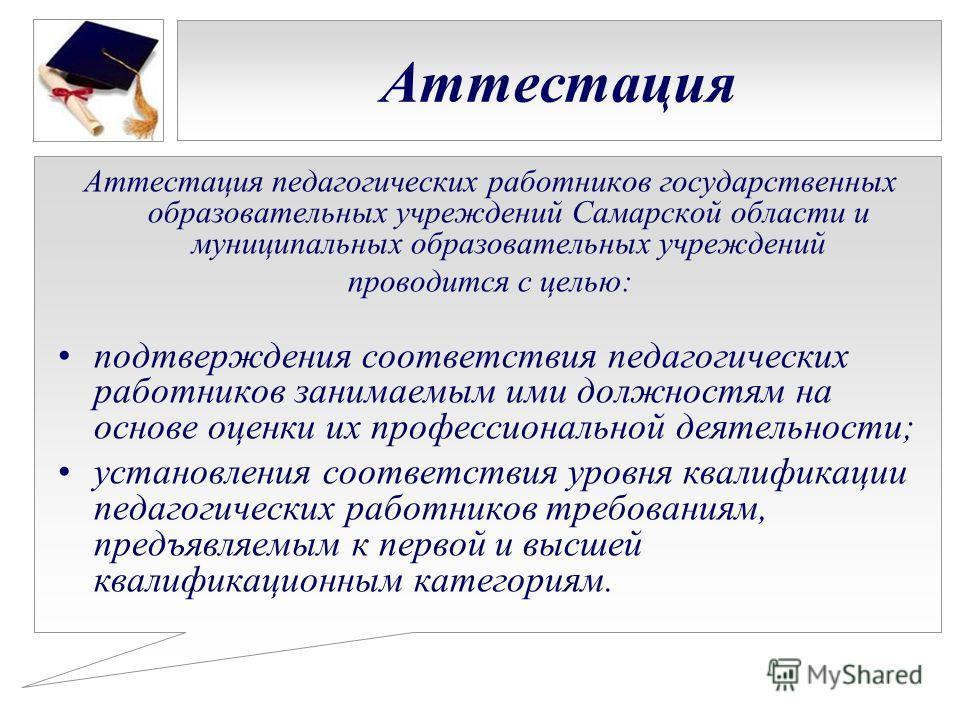Аттестация Аттестация педагогических работников государственных образовательных учреждений Самарской области и муниципальных образовательных учреждений проводится с целью: подтверждения соответствия педагогических работников занимаемым ими должностям