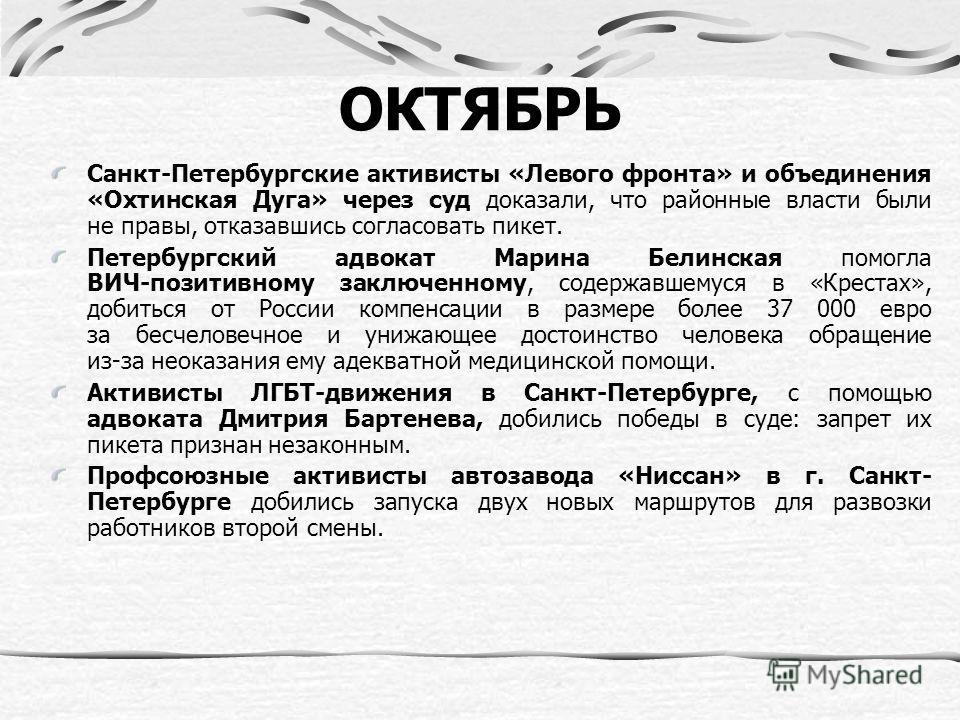 ОКТЯБРЬ Санкт-Петербургские активисты «Левого фронта» и объединения «Охтинская Дуга» через суд доказали, что районные власти были не правы, отказавшись согласовать пикет. Петербургский адвокат Марина Белинская помогла ВИЧ-позитивному заключенному, со
