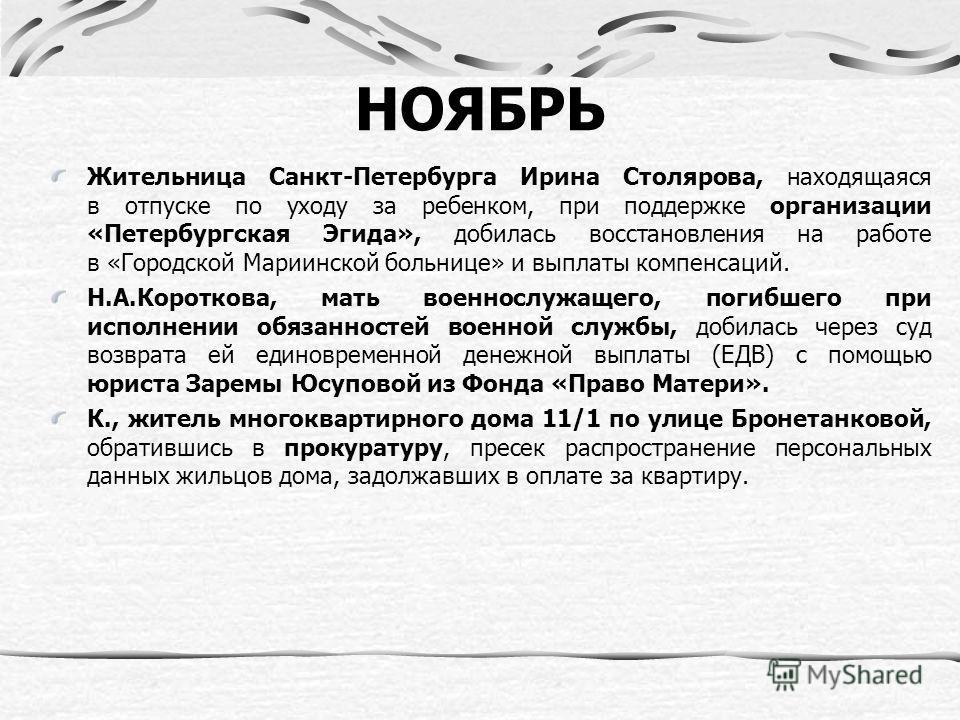 НОЯБРЬ Жительница Санкт-Петербурга Ирина Столярова, находящаяся в отпуске по уходу за ребенком, при поддержке организации «Петербургская Эгида», добилась восстановления на работе в «Городской Мариинской больнице» и выплаты компенсаций. Н.А.Короткова,