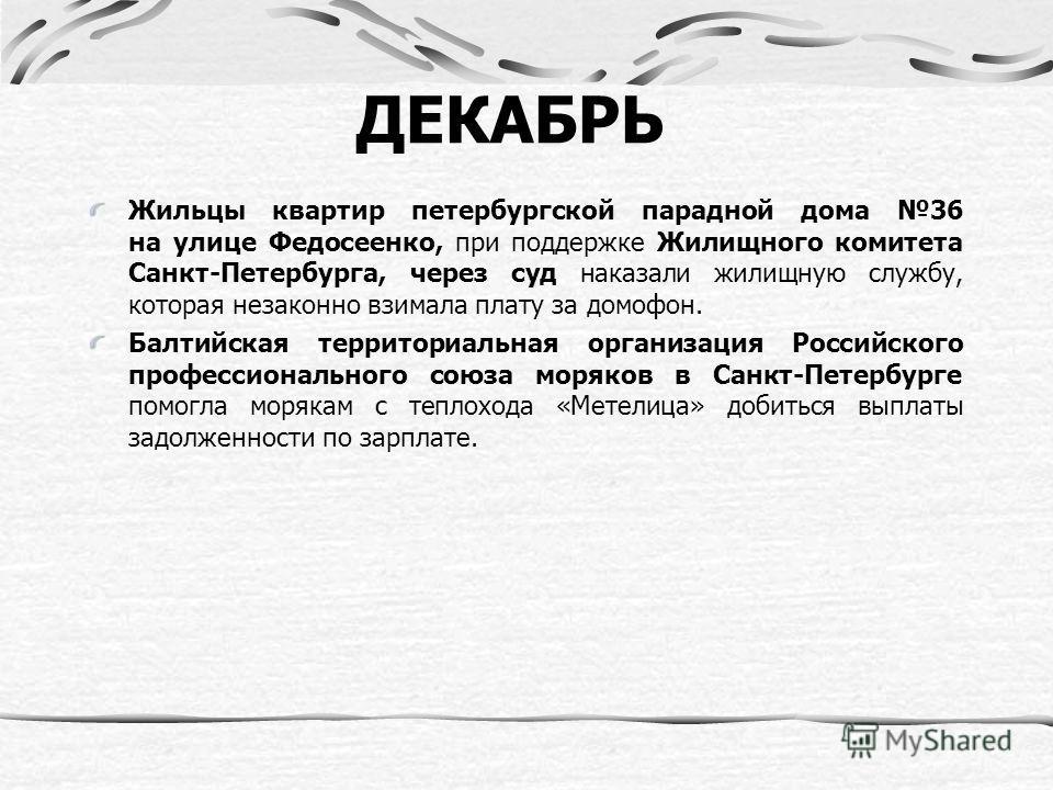 ДЕКАБРЬ Жильцы квартир петербургской парадной дома 36 на улице Федосеенко, при поддержке Жилищного комитета Санкт-Петербурга, через суд наказали жилищную службу, которая незаконно взимала плату за домофон. Балтийская территориальная организация Росси