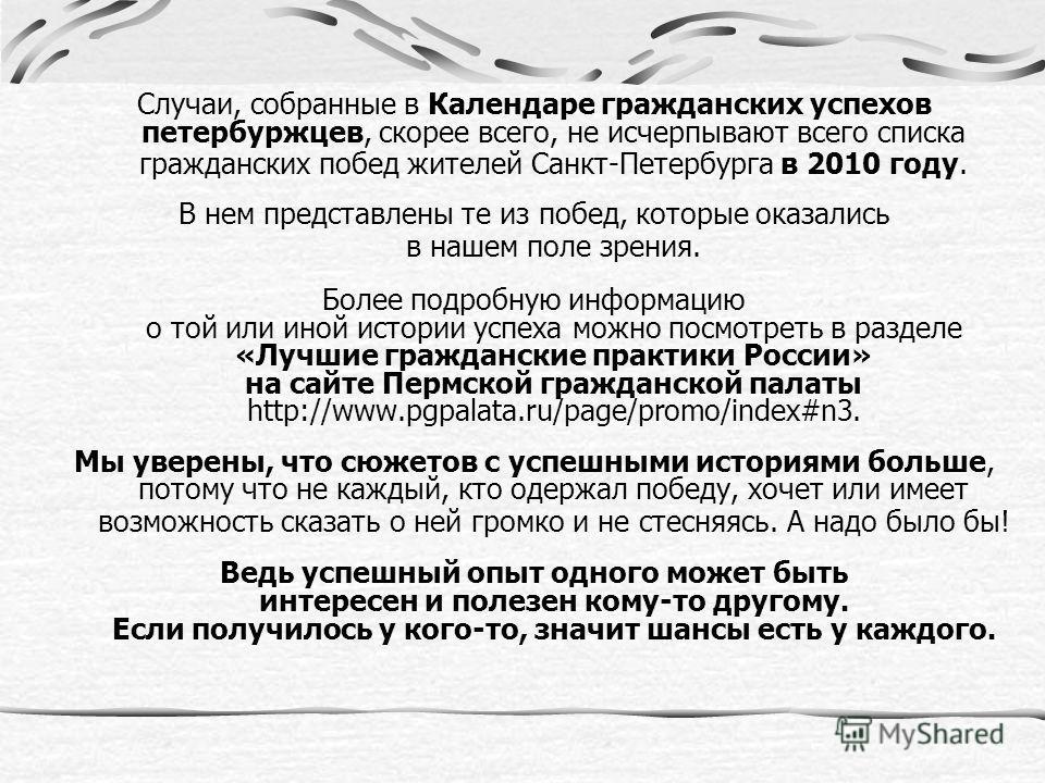 Случаи, собранные в Календаре гражданских успехов петербуржцев, скорее всего, не исчерпывают всего списка гражданских побед жителей Санкт-Петербурга в 2010 году. В нем представлены те из побед, которые оказались в нашем поле зрения. Более подробную и