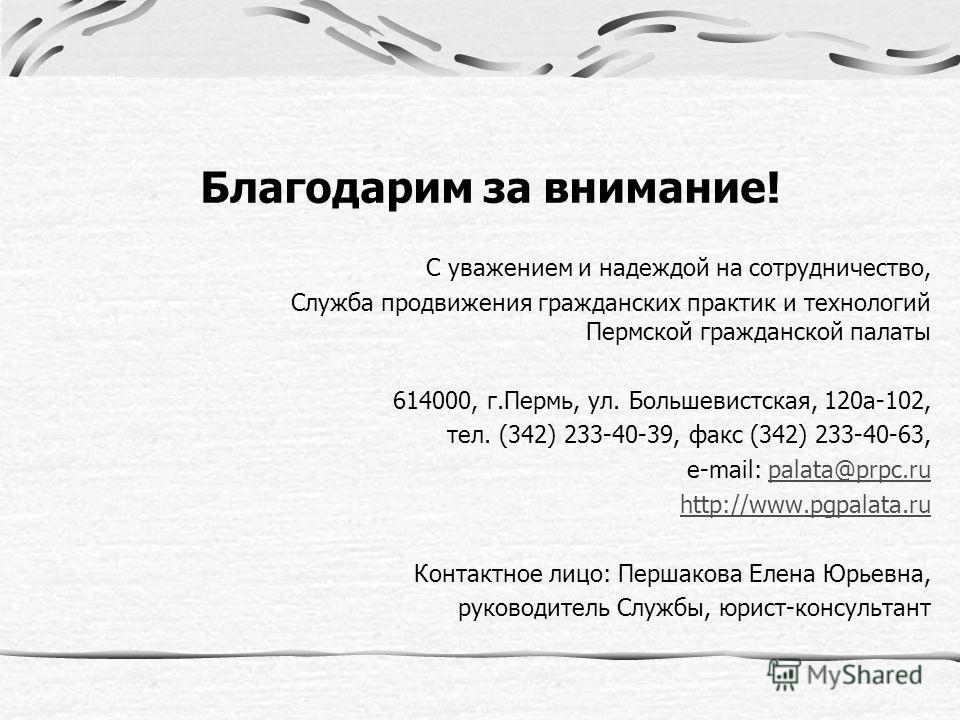 Благодарим за внимание! С уважением и надеждой на сотрудничество, Служба продвижения гражданских практик и технологий Пермской гражданской палаты 614000, г.Пермь, ул. Большевистская, 120а-102, тел. (342) 233-40-39, факс (342) 233-40-63, e-mail: palat