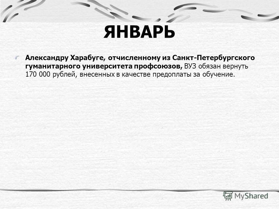 ЯНВАРЬ Александру Харабуге, отчисленному из Санкт-Петербургского гуманитарного университета профсоюзов, ВУЗ обязан вернуть 170 000 рублей, внесенных в качестве предоплаты за обучение.