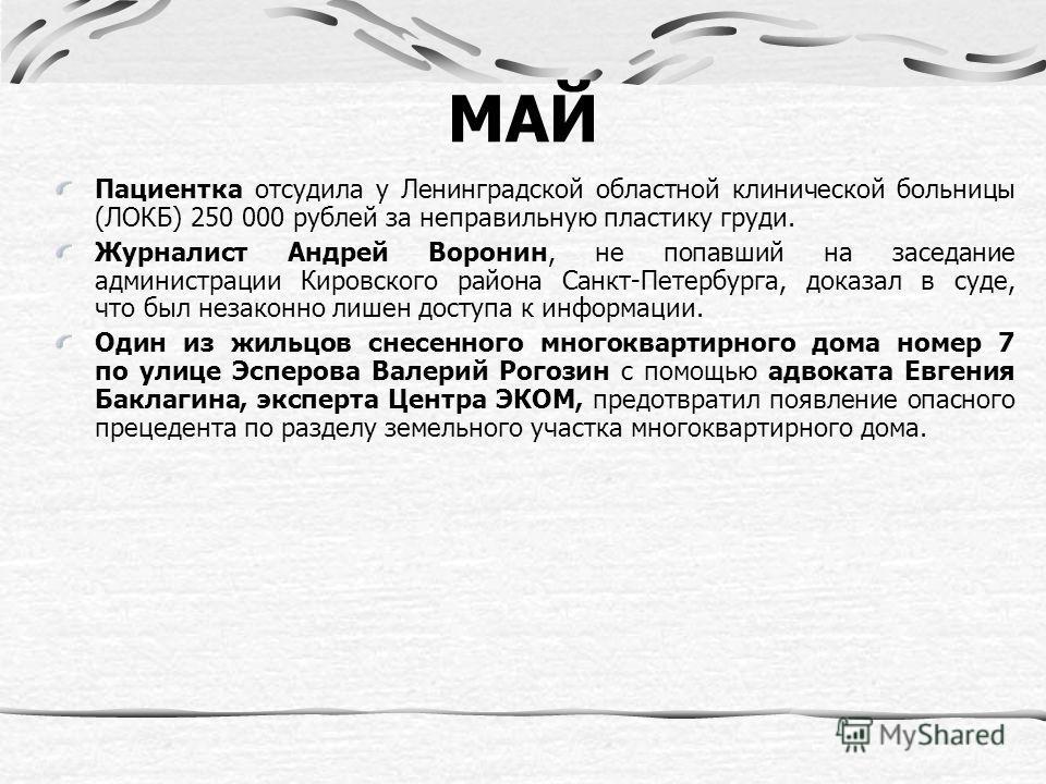 МАЙ Пациентка отсудила у Ленинградской областной клинической больницы (ЛОКБ) 250 000 рублей за неправильную пластику груди. Журналист Андрей Воронин, не попавший на заседание администрации Кировского района Санкт-Петербурга, доказал в суде, что был н