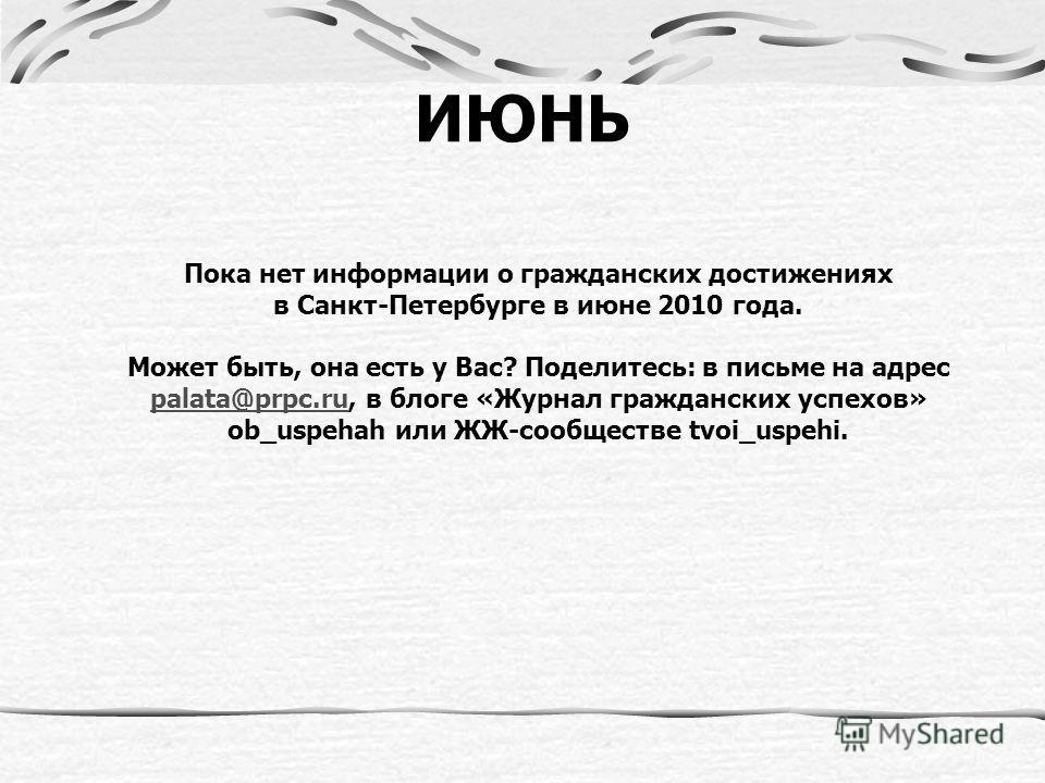 ИЮНЬ Пока нет информации о гражданских достижениях в Санкт-Петербурге в июне 2010 года. Может быть, она есть у Вас? Поделитесь: в письме на адрес palata@prpc.ru, в блоге «Журнал гражданских успехов» ob_uspehah или ЖЖ-сообществе tvoi_uspehi. palata@pr