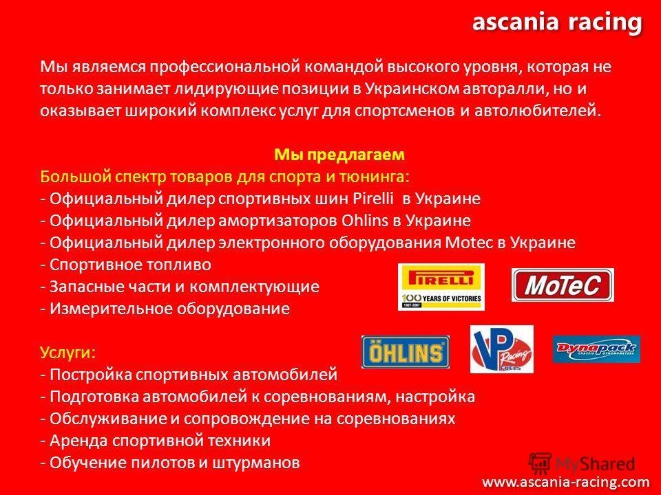 ascania racing Мы являемся профессиональной командой высокого уровня, которая не только занимает лидирующие позиции в Украинском авторалли, но и оказывает широкий комплекс услуг для спортсменов и автолюбителей. Мы предлагаем Большой спектр товаров дл