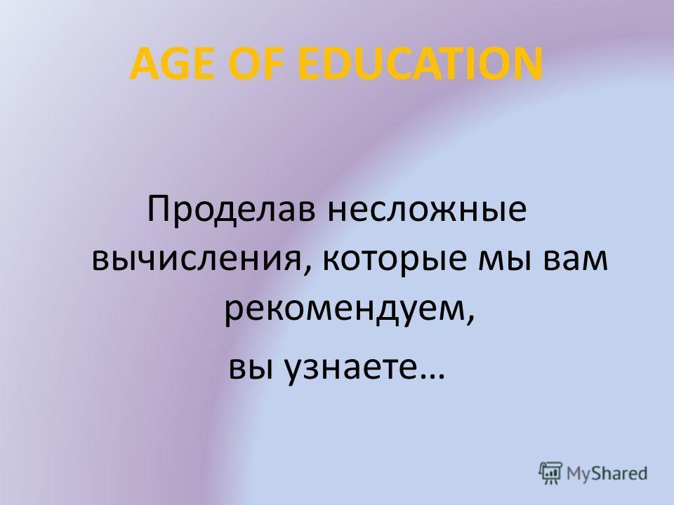 AGE OF EDUCATION Проделав несложные вычисления, которые мы вам рекомендуем, вы узнаете…