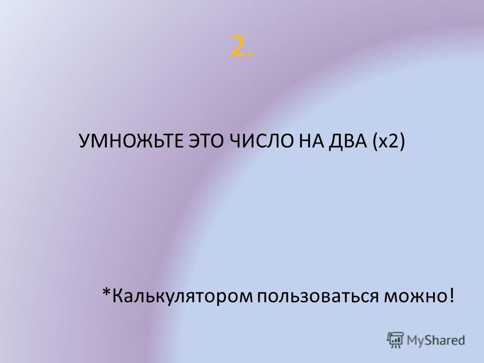2. УМНОЖЬТЕ ЭТО ЧИСЛО НА ДВА (х2) *Калькулятором пользоваться можно!