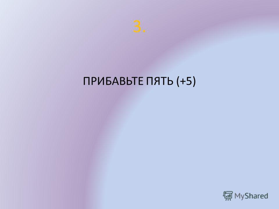 3. ПРИБАВЬТЕ ПЯТЬ (+5)