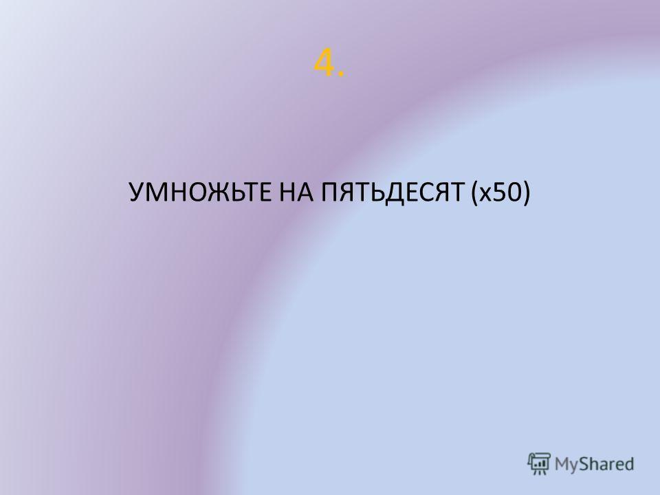4. УМНОЖЬТЕ НА ПЯТЬДЕСЯТ (х50)