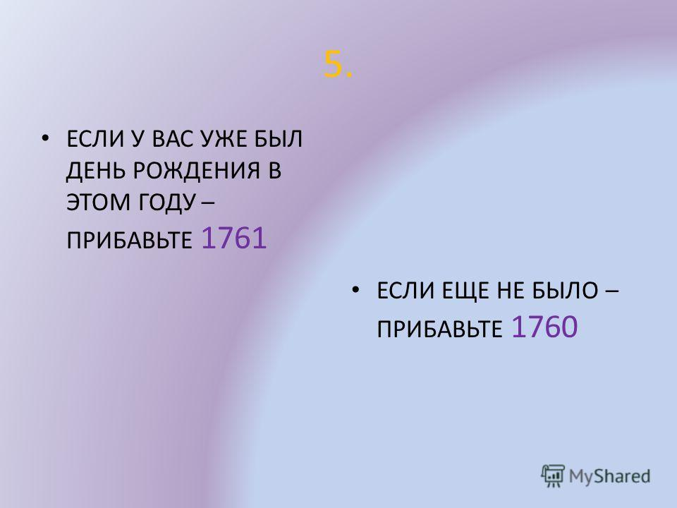 5. ЕСЛИ У ВАС УЖЕ БЫЛ ДЕНЬ РОЖДЕНИЯ В ЭТОМ ГОДУ – ПРИБАВЬТЕ 1761 ЕСЛИ ЕЩЕ НЕ БЫЛО – ПРИБАВЬТЕ 1760