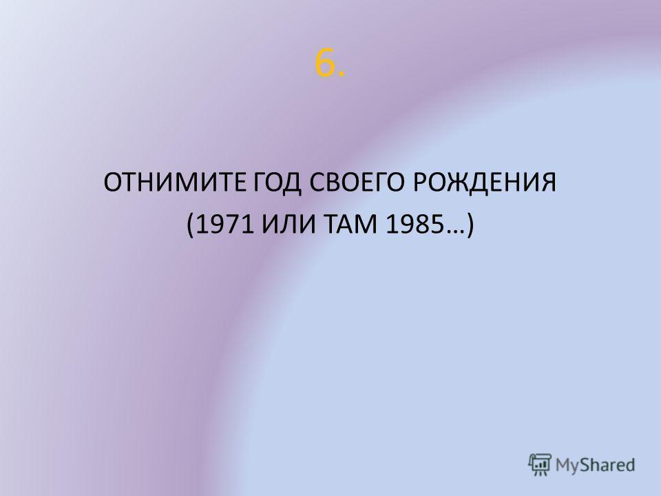 6. ОТНИМИТЕ ГОД СВОЕГО РОЖДЕНИЯ (1971 ИЛИ ТАМ 1985…)