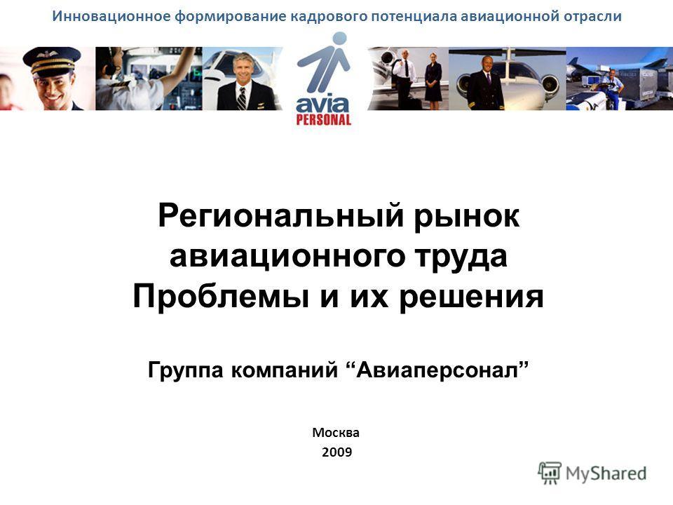 Региональный рынок авиационного труда Проблемы и их решения Группа компаний Авиаперсонал Москва 2009 Инновационное формирование кадрового потенциала авиационной отрасли