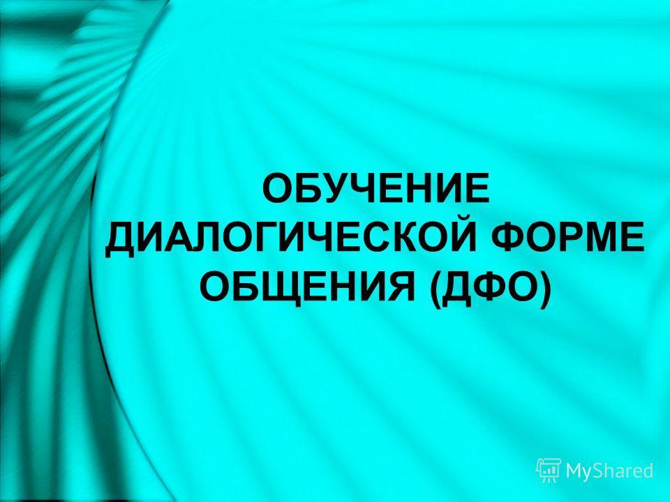 ОБУЧЕНИЕ ДИАЛОГИЧЕСКОЙ ФОРМЕ ОБЩЕНИЯ (ДФО)