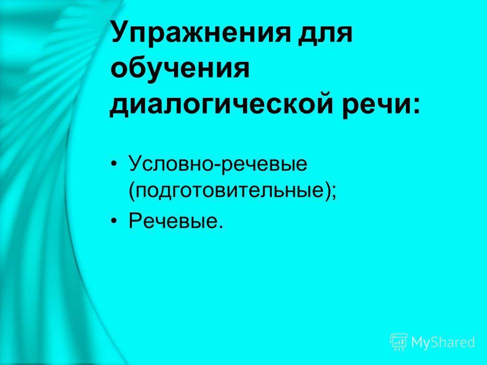 Упражнения для обучения диалогической речи: Условно-речевые (подготовительные); Речевые.