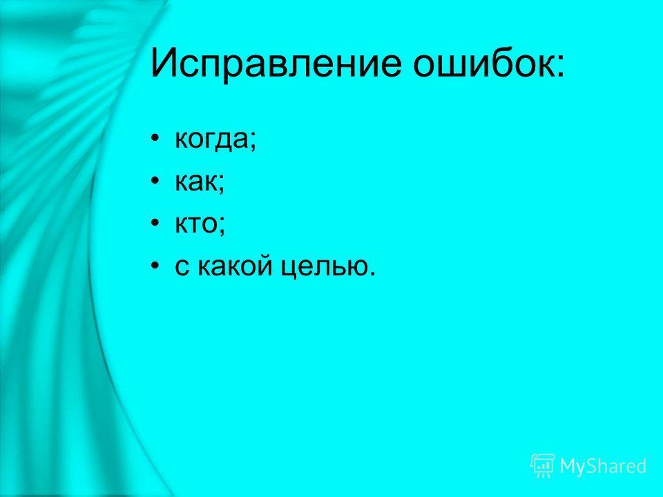 Исправление ошибок: когда; как; кто; с какой целью.