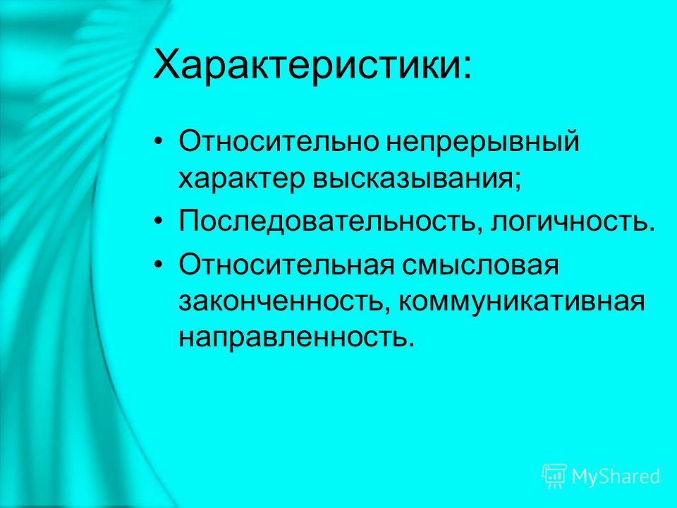 Характеристики: Относительно непрерывный характер высказывания; Последовательность, логичность. Относительная смысловая законченность, коммуникативная направленность.