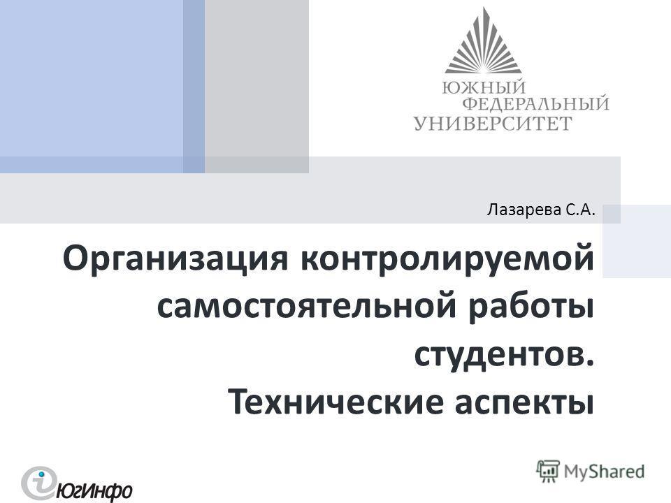 Организация контролируемой самостоятельной работы студентов. Технические аспекты Лазарева С. А.