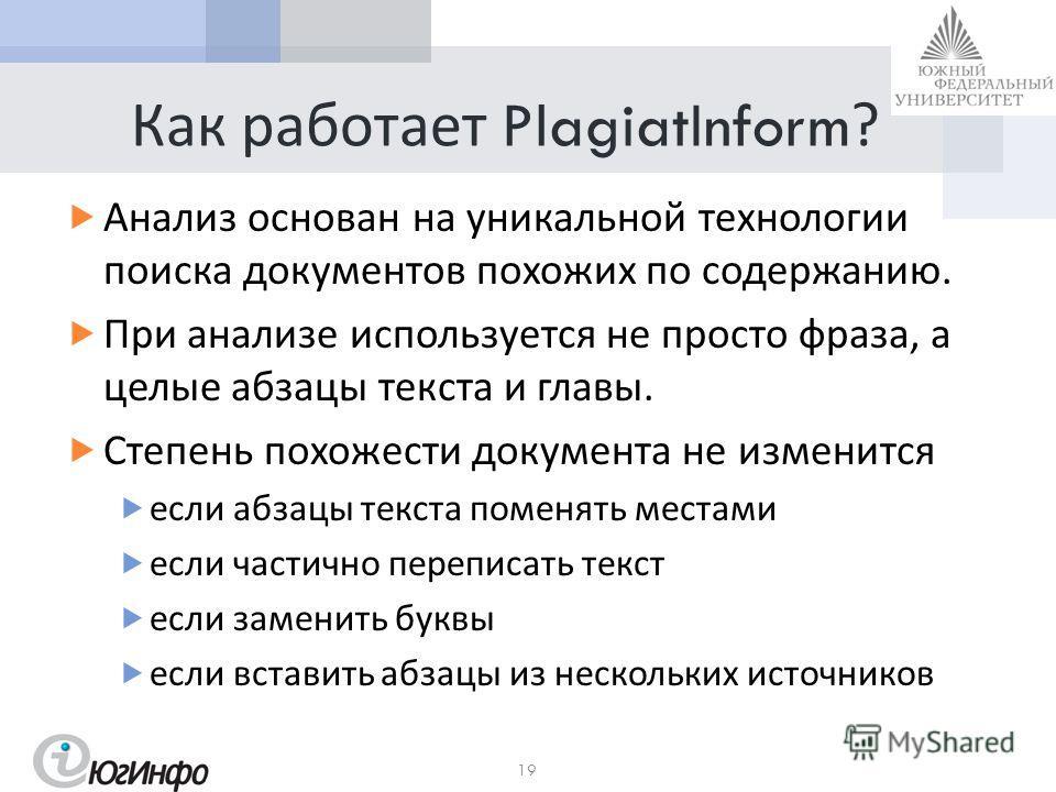Как работает PlagiatInform? Анализ основан на уникальной технологии поиска документов похожих по содержанию. При анализе используется не просто фраза, а целые абзацы текста и главы. Степень похожести документа не изменится если абзацы текста поменять
