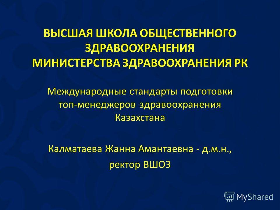 Международные стандарты подготовки топ-менеджеров здравоохранения Казахстана Калматаева Жанна Амантаевна - д.м.н., ректор ВШОЗ ВЫСШАЯ ШКОЛА ОБЩЕСТВЕННОГО ЗДРАВООХРАНЕНИЯ МИНИСТЕРСТВА ЗДРАВООХРАНЕНИЯ РК
