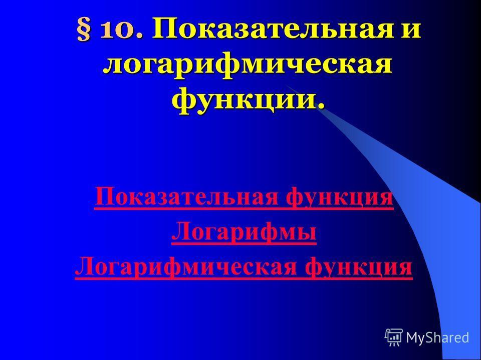 § 10. Показательная и логарифмическая функции. Показательная функция Логарифмы Логарифмическая функция