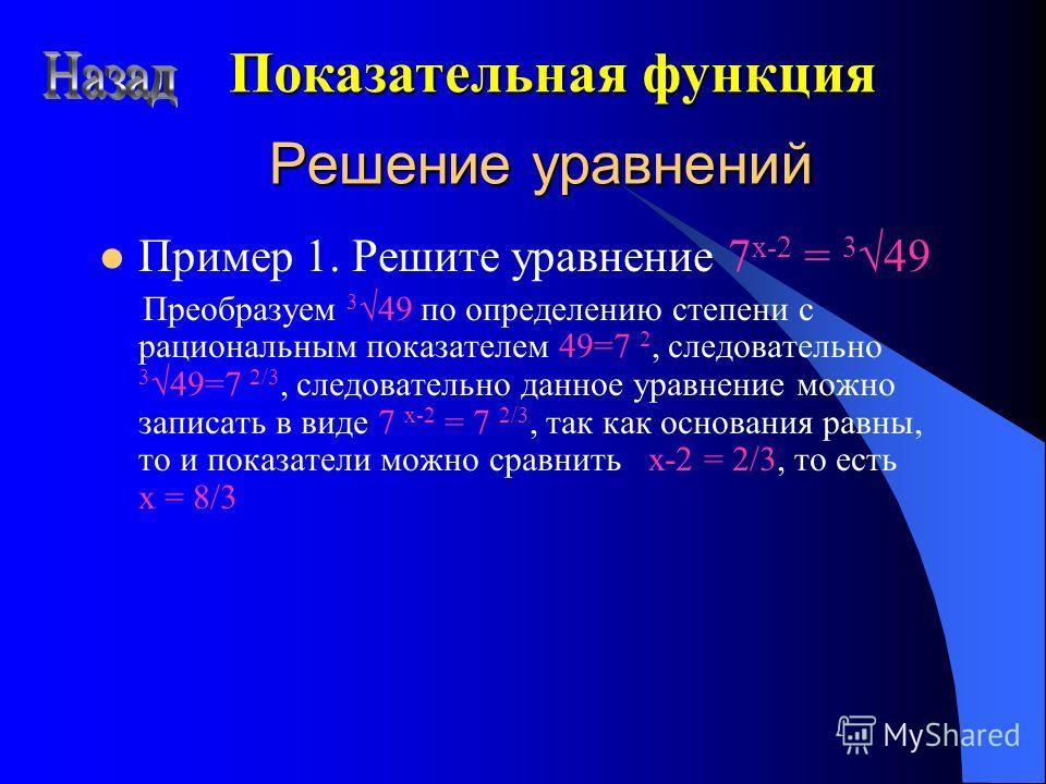 Решение уравнений Пример 1. Решите уравнение 7 x-2 = 3 49 Преобразуем 3 49 по определению степени с рациональным показателем 49=7 2, следовательно 3 49=7 2/3, следовательно данное уравнение можно записать в виде 7 x-2 = 7 2/3, так как основания равны