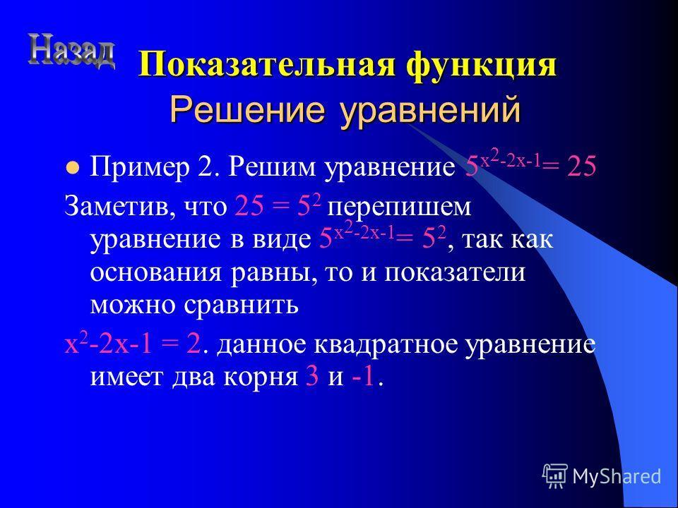 Решение уравнений Пример 2. Решим уравнение 5 x 2 -2x-1 = 25 Заметив, что 25 = 5 2 перепишем уравнение в виде 5 x 2 -2x-1 = 5 2, так как основания равны, то и показатели можно сравнить x 2 -2x-1 = 2. данное квадратное уравнение имеет два корня 3 и -1