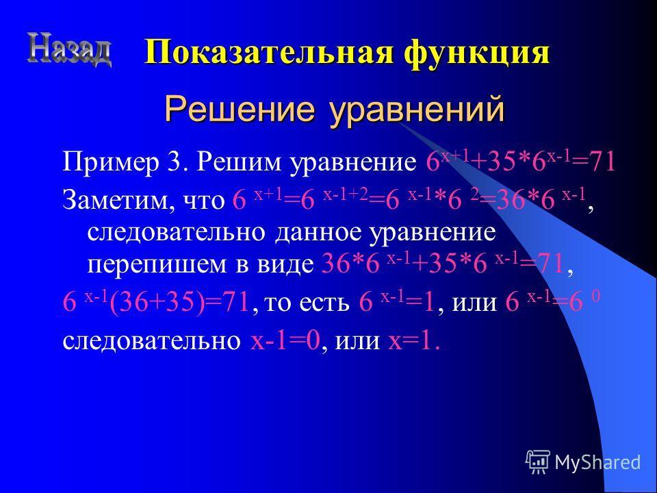 Решение уравнений Пример 3. Решим уравнение 6 x+1 +35*6 x-1 =71 Заметим, что 6 x+1 =6 x-1+2 =6 x-1 *6 2 =36*6 x-1, следовательно данное уравнение перепишем в виде 36*6 x-1 +35*6 x-1 =71, 6 x-1 (36+35)=71, то есть 6 x-1 =1, или 6 x-1 =6 0 следовательн