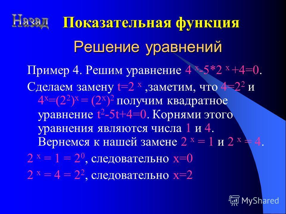 Решение уравнений Пример 4. Решим уравнение 4 x -5*2 x +4=0. Cделаем замену t=2 x,заметим, что 4=2 2 и 4 х =(2 2 ) х = (2 х ) 2 получим квадратное уравнение t 2 -5t+4=0. Корнями этого уравнения являются числа 1 и 4. Вернемся к нашей замене 2 x = 1 и