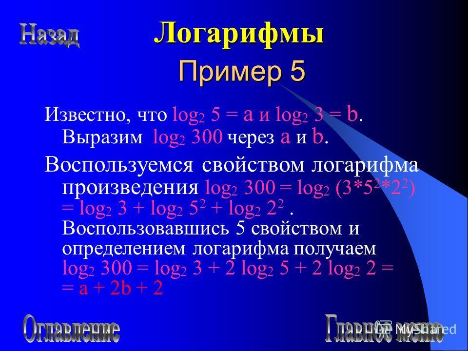 Пример 5 Известно, что log 2 5 = a и log 2 3 = b. Выразим log 2 300 через a и b. Воспользуемся свойством логарифма произведения log 2 300 = log 2 (3*5 2 *2 2 ) = log 2 3 + log 2 5 2 + log 2 2 2. Воспользовавшись 5 свойством и определением логарифма п