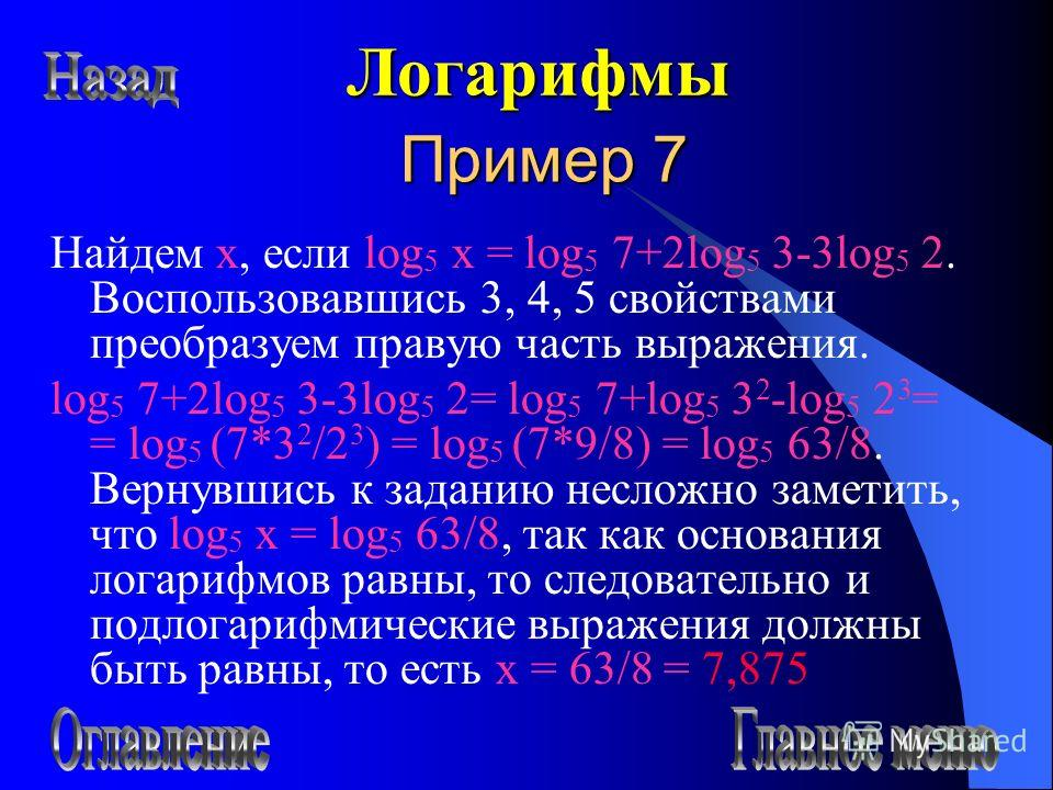 Пример 7 Найдем х, если log 5 x = log 5 7+2log 5 3-3log 5 2. Воспользовавшись 3, 4, 5 свойствами преобразуем правую часть выражения. log 5 7+2log 5 3-3log 5 2= log 5 7+log 5 3 2 -log 5 2 3 = = log 5 (7*3 2 /2 3 ) = log 5 (7*9/8) = log 5 63/8. Вернувш