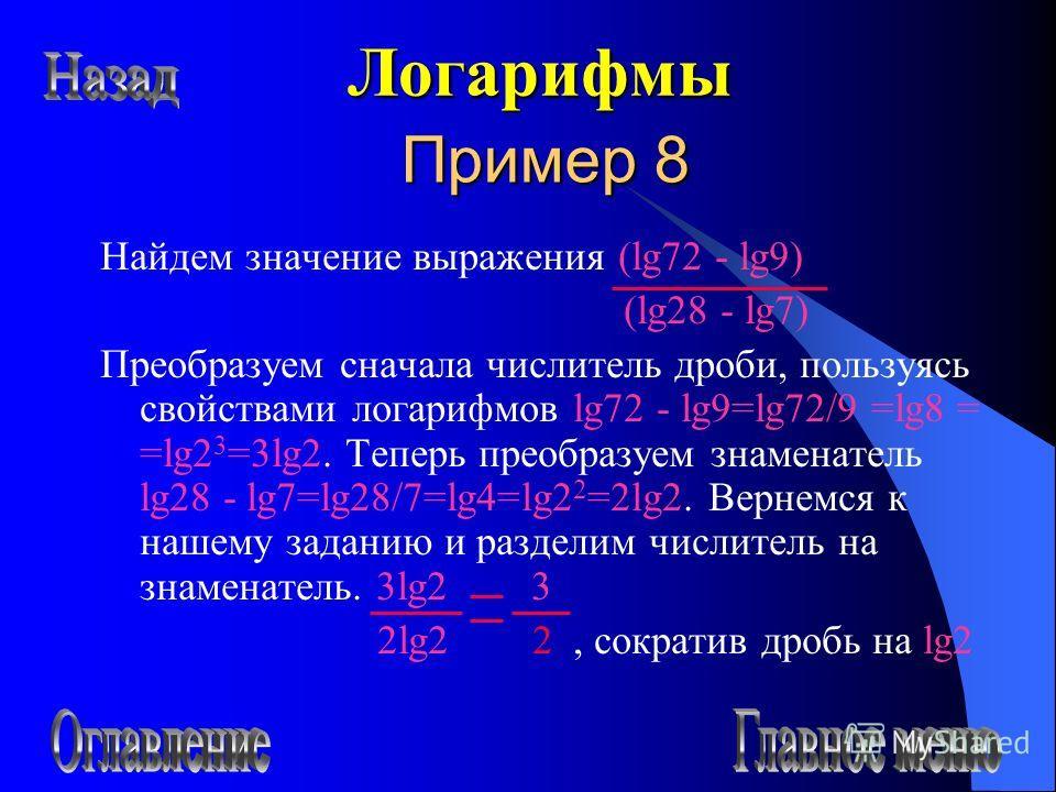 Пример 8 Найдем значение выражения (lg72 - lg9) (lg28 - lg7) Преобразуем сначала числитель дроби, пользуясь свойствами логарифмов lg72 - lg9=lg72/9 =lg8 = =lg2 3 =3lg2. Теперь преобразуем знаменатель lg28 - lg7=lg28/7=lg4=lg2 2 =2lg2. Вернемся к наше