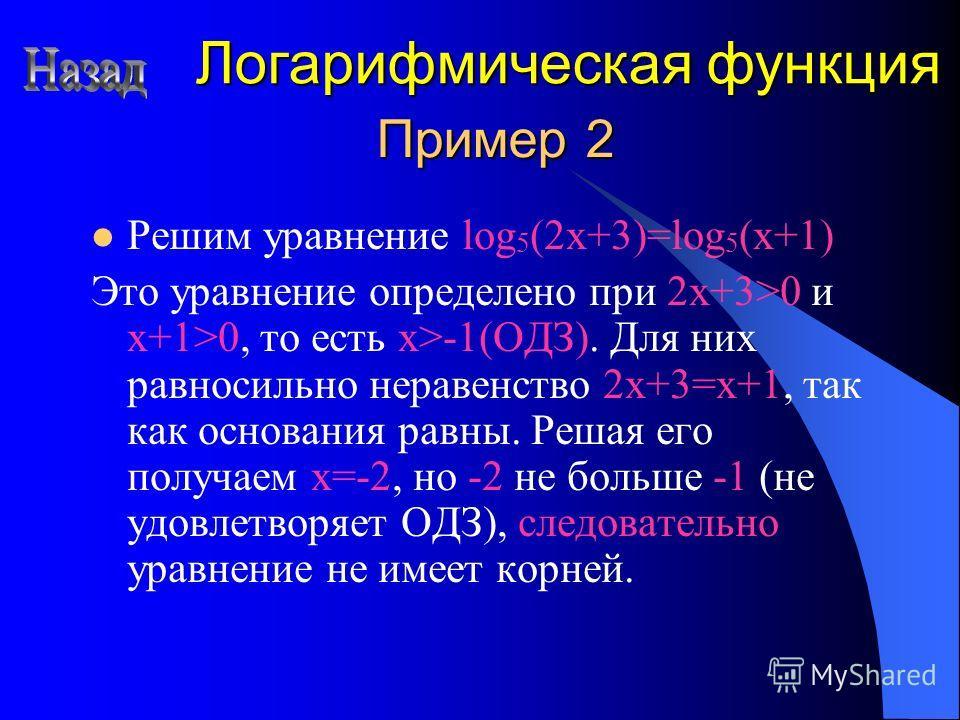 Пример 2 Решим уравнение log 5 (2x+3)=log 5 (x+1) Это уравнение определено при 2x+3>0 и x+1>0, то есть x>-1(ОДЗ). Для них равносильно неравенство 2x+3=x+1, так как основания равны. Решая его получаем x=-2, но -2 не больше -1 (не удовлетворяет ОДЗ), с