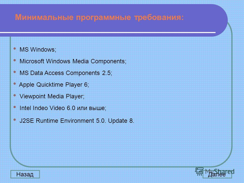 MS Windows; Microsoft Windows Media Components; MS Data Access Components 2.5; Apple Quicktime Player 6; Viewpoint Media Player; Intel Indeo Video 6.0 или выше; J2SE Runtime Environment 5.0. Update 8. Минимальные программные требования: ДалееНазад