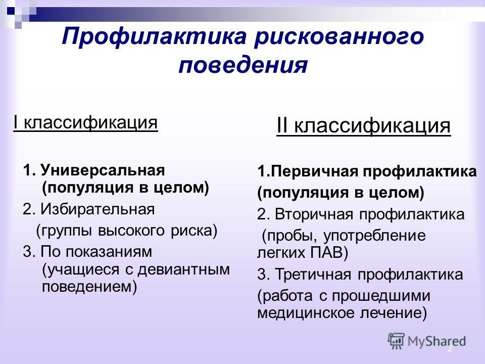 2 Профилактика рискованного поведения I классификация 1. Универсальная (популяция в целом) 2. Избирательная (группы высокого риска) 3. По показаниям (учащиеся с девиантным поведением) II классификация 1.Первичная профилактика (популяция в целом) 2. В