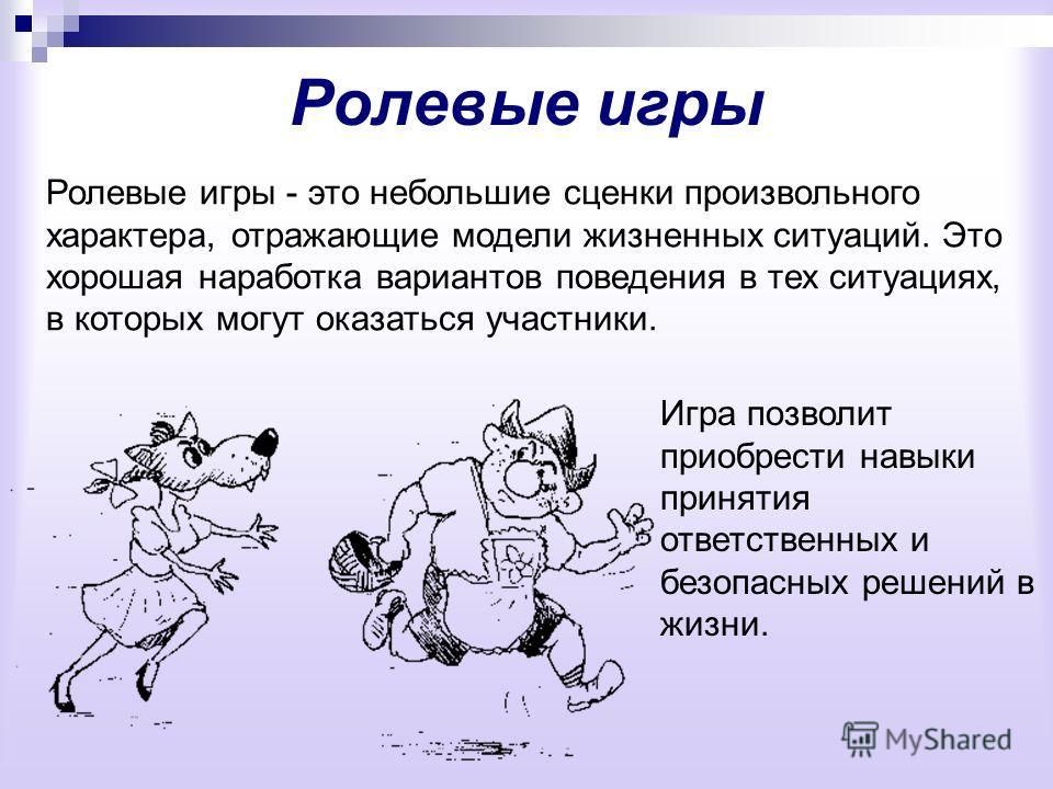 Ролевые игры Ролевые игры - это небольшие сценки произвольного характера, отражающие модели жизненных ситуаций. Это хорошая наработка вариантов поведения в тех ситуациях, в которых могут оказаться участники. Игра позволит приобрести навыки принятия о
