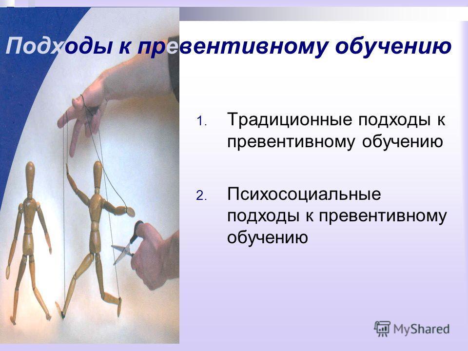 Подходы к превентивному обучению 1. Традиционные подходы к превентивному обучению 2. Психосоциальные подходы к превентивному обучению