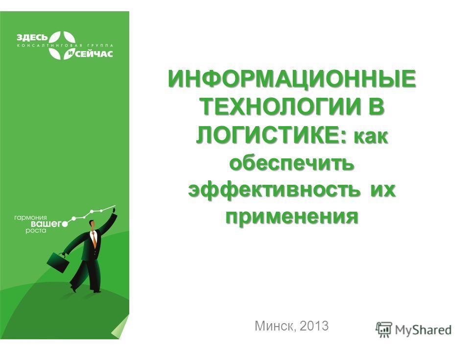 ИНФОРМАЦИОННЫЕ ТЕХНОЛОГИИ В ЛОГИСТИКЕ: как обеспечить эффективность их применения Минск, 2013