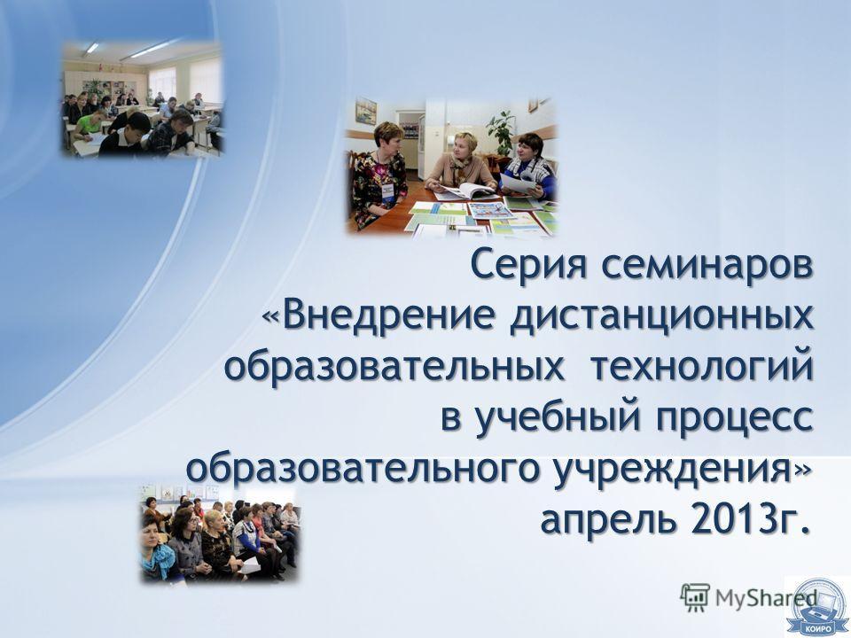 Серия семинаров «Внедрение дистанционных образовательных технологий в учебный процесс образовательного учреждения» апрель 2013г.