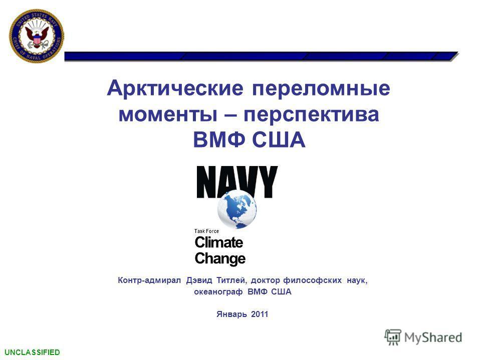 Арктические переломные моменты – перспектива ВМФ США Task Force Climate Change Контр-адмирал Дэвид Титлей, доктор философских наук, океанограф ВМФ США Январь 2011 UNCLASSIFIED