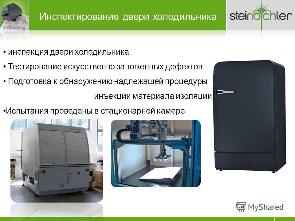 Инспектирование двери холодильника инспекция двери холодильника Тестирование искусственно заложенных дефектов Подготовка к обнаружению надлежащей процедуры инъекции материала изоляции Испытания проведены в стационарной камере