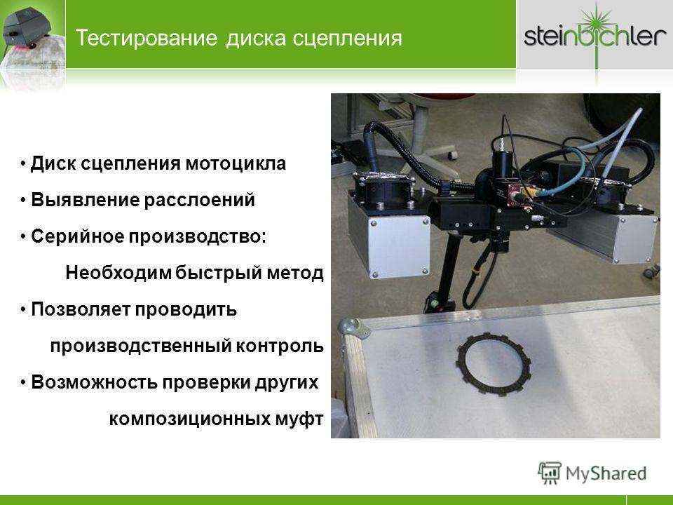 Тестирование диска сцепления Диск сцепления мотоцикла Выявление расслоений Серийное производство: Необходим быстрый метод Позволяет проводить производственный контроль Возможность проверки других композиционных муфт